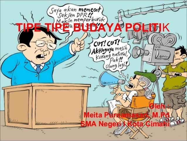 TIPE TIPE BUDAYA POLITIK Oleh : Meita Purnamasari, M.Pd SMA Negeri I Kota Cimahi
