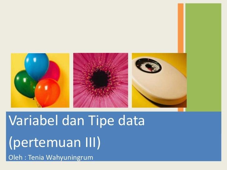 Variabel dan Tipe data(pertemuan III)Oleh : Tenia Wahyuningrum