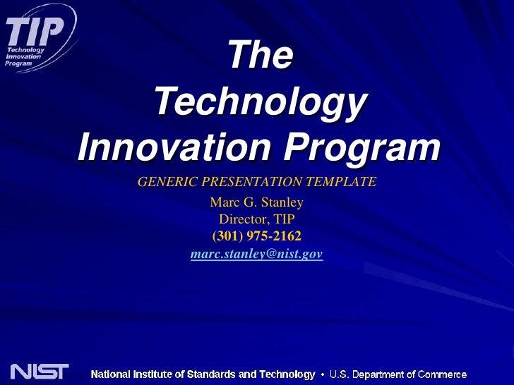 The<br />Technology<br />Innovation Program<br />GENERIC PRESENTATION TEMPLATE<br />Marc G. StanleyDirector, TIP(301) 975-...