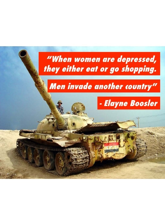 """When women are depressed, they either eat or go shopping.<br />Men invade another country""<br />- Elayne Boosler<br />"