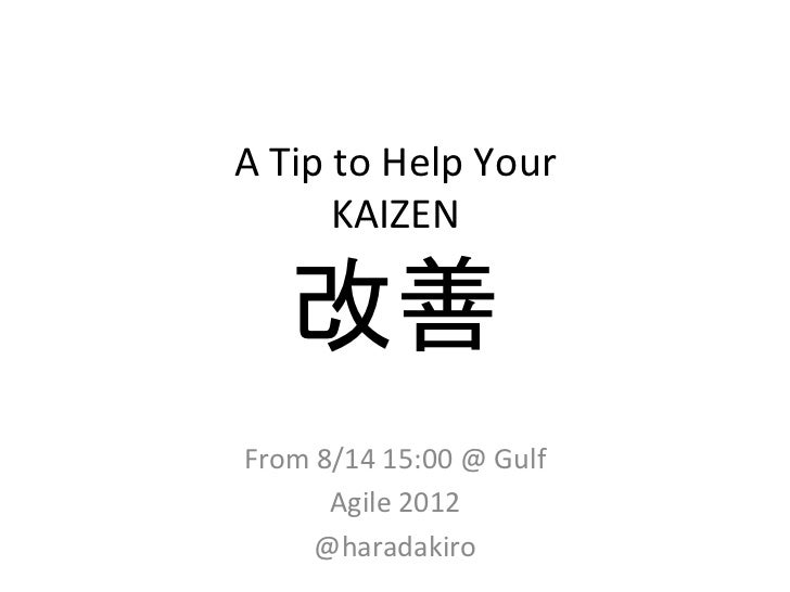 A	  Tip	  to	  Help	  Your	             KAIZEN	        改善	 From	  8/14	  15:00	  @	  Gulf	            Agile	  2012	       ...