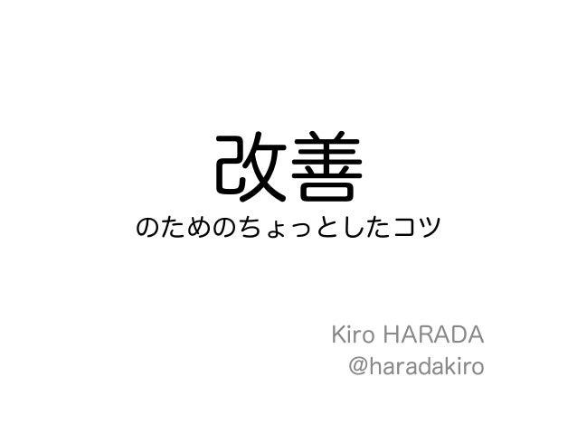 改善のためのちょっとしたコツ       Kiro HARADA        @haradakiro
