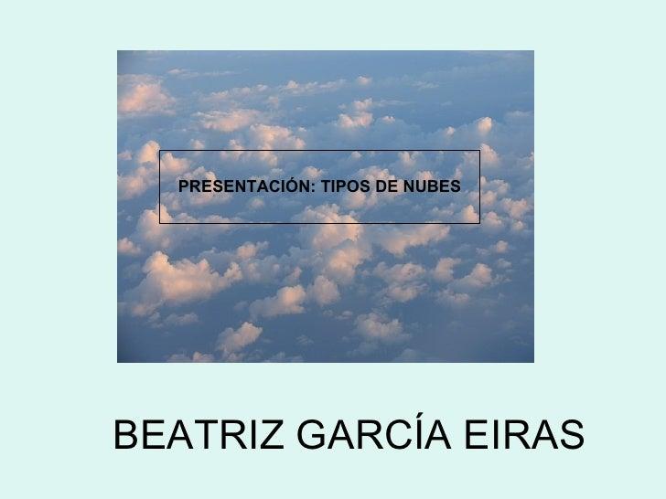 BEATRIZ GARCÍA EIRAS PRESENTACIÓN: TIPOS DE NUBES