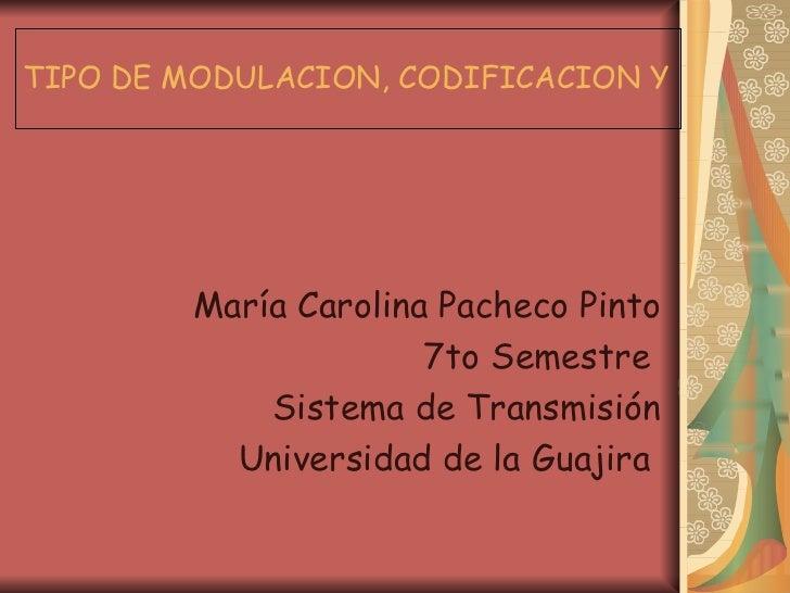 TIPO DE MODULACION, CODIFICACION Y DECODIFICACION María Carolina Pacheco Pinto 7to Semestre  Sistema de Transmisión Univer...