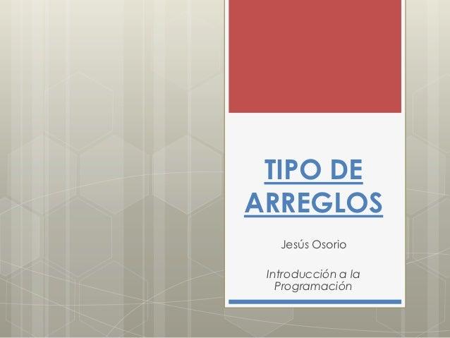 TIPO DEARREGLOS   Jesús Osorio Introducción a la   Programación