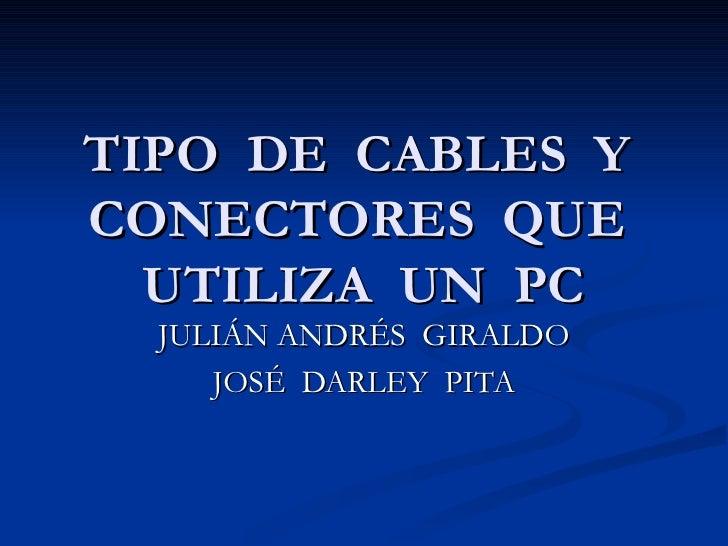 TIPO  DE  CABLES  Y  CONECTORES  QUE  UTILIZA  UN  PC JULIÁN ANDRÉS  GIRALDO JOSÉ  DARLEY  PITA
