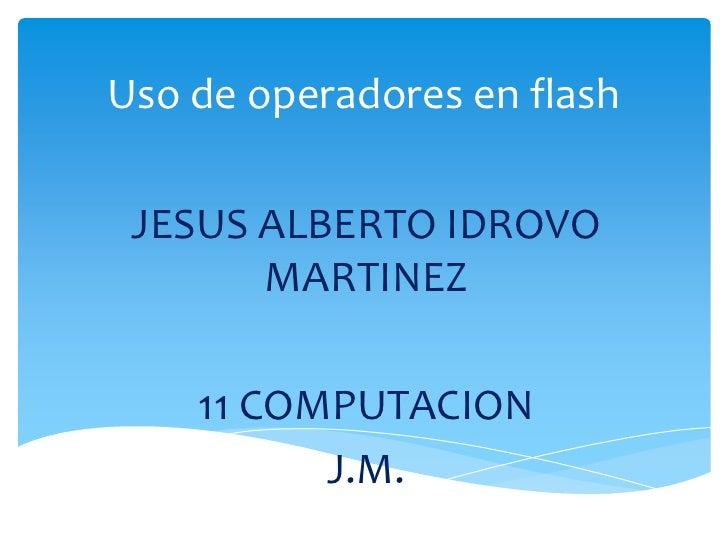 Uso de operadores en flash JESUS ALBERTO IDROVO       MARTINEZ    11 COMPUTACION          J.M.