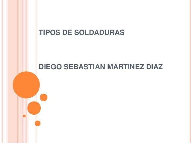 TIPOS DE SOLDADURASDIEGO SEBASTIAN MARTINEZ DIAZ
