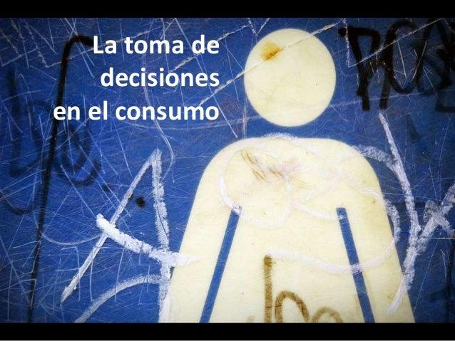 La toma de  decisiones  en el consumo  La toma de decisiones del consumidor no es  un proceso único. La decisión de la com...