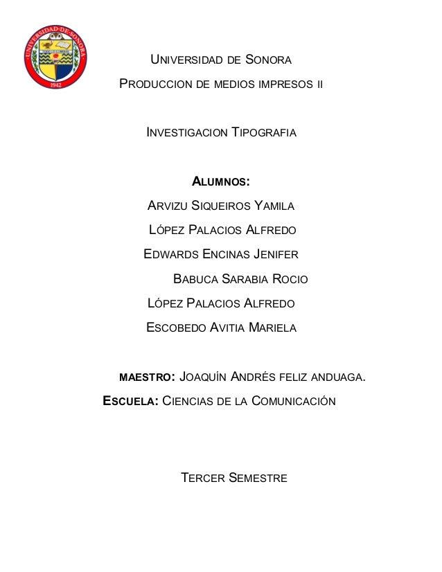 UNIVERSIDAD DE SONORA PRODUCCION DE MEDIOS IMPRESOS II INVESTIGACION TIPOGRAFIA ALUMNOS: ARVIZU SIQUEIROS YAMILA LÓPEZ PAL...