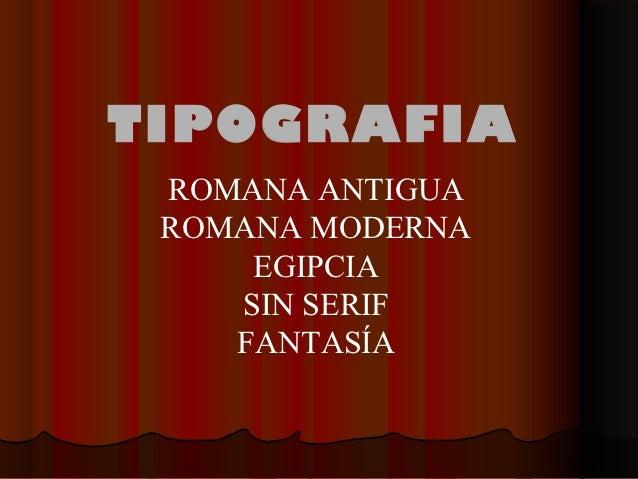 TIPOGRAFIA ROMANA ANTIGUA ROMANA MODERNA     EGIPCIA    SIN SERIF    FANTASÍA