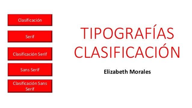 TIPOGRAFÍAS CLASIFICACIÓN Elizabeth Morales Clasificación Serif Clasificación Serif Sans Serif Clasificación Sans Serif