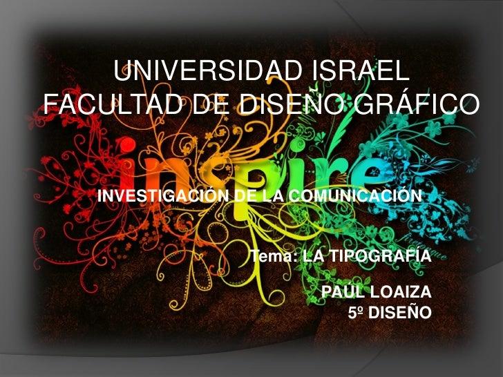 UNIVERSIDAD ISRAEL FACULTAD DE DISEÑO GRÁFICO      INVESTIGACIÓN DE LA COMUNICACIÓN                     Tema: LA TIPOGRAFÍ...