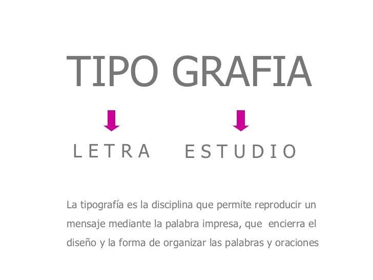 TIPO GRAFIA L E T R A E S T U D I O La tipografía es la disciplina que permite reproducir un  mensaje mediante la palabra ...