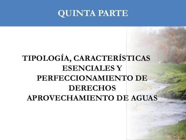 QUINTA PARTE  TIPOLOGÍA, CARACTERÍSTICAS ESENCIALES Y PERFECCIONAMIENTO DE DERECHOS APROVECHAMIENTO DE AGUAS