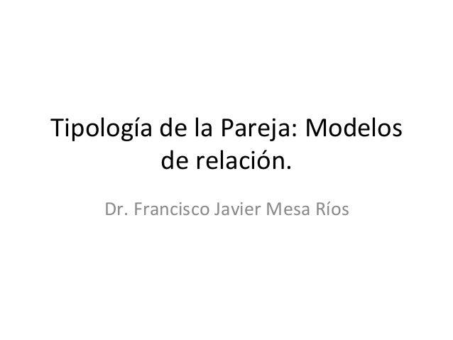 Tipología de la Pareja: Modelos              de relación.         Dr. Francisco Javier Mesa Ríos