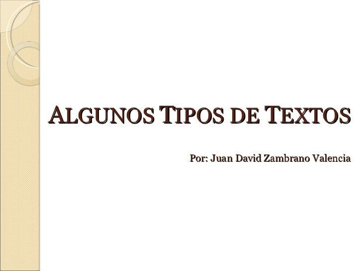 A LGUNOS  T IPOS DE  T EXTOS Por: Juan David Zambrano Valencia