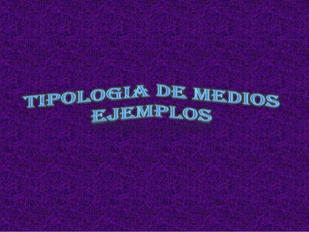 TIPOLOGIA DE MEDIOS EJEMPLOS