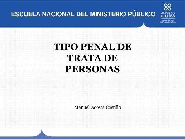 ESCUELA NACIONAL DEL MINISTERIO PÚBLICO TIPO PENAL DE TRATA DE PERSONAS Manuel Acosta Castillo