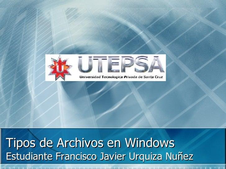 Tipos de Archivos en Windows Estudiante Francisco Javier Urquiza Nuñez