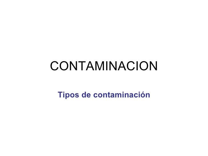 CONTAMINACION Tipos de contaminación