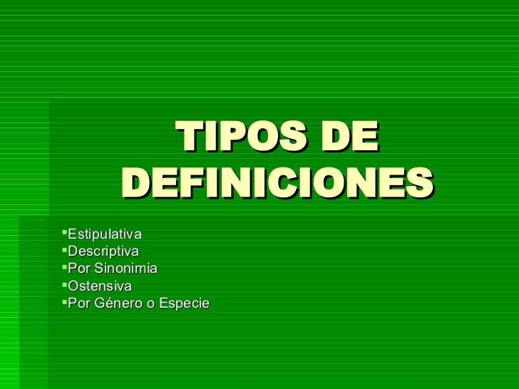 TIPOS DE DEFINICIONES <ul><li>Estipulativa </li></ul><ul><li>Descriptiva </li></ul><ul><li>Por Sinonimia </li></ul><ul><li...