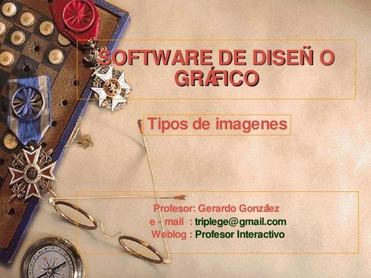 SOFTWARE DE DISEÑO GRÁFICO Profesor: Gerardo González  e - mail  :  [email_address] Weblog :  Profesor Interactivo Tipos d...