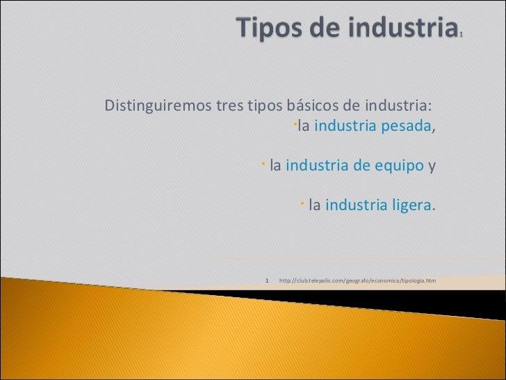 <ul><li>  Distinguiremos tres tipos básicos de industria:  </li></ul><ul><li>la  industria pesada , </li></ul><ul><li>...