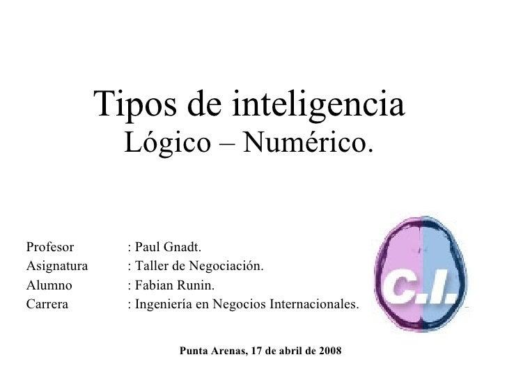 Tipos de inteligencia Lógico – Numérico. Profesor : Paul Gnadt. Asignatura : Taller de Negociación. Alumno : Fabian Runin....