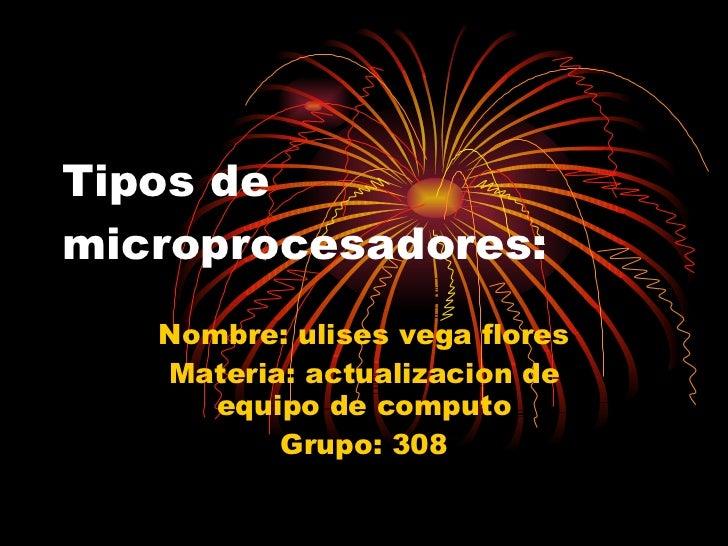 Tipos de microprocesadores: Nombre: ulises vega flores Materia: actualizacion de equipo de computo Grupo: 308