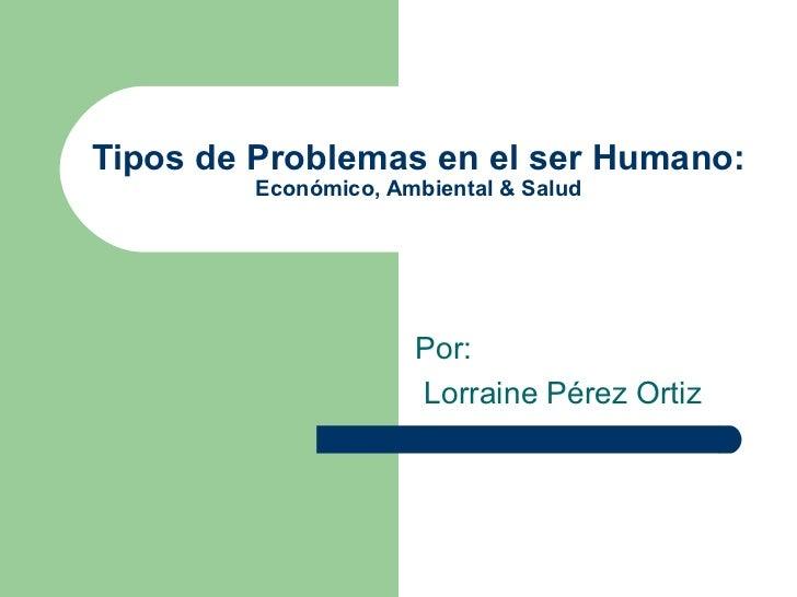 Tipos de Problemas en el ser Humano: Económico, Ambiental & Salud Por : Lorraine Pérez Ortiz