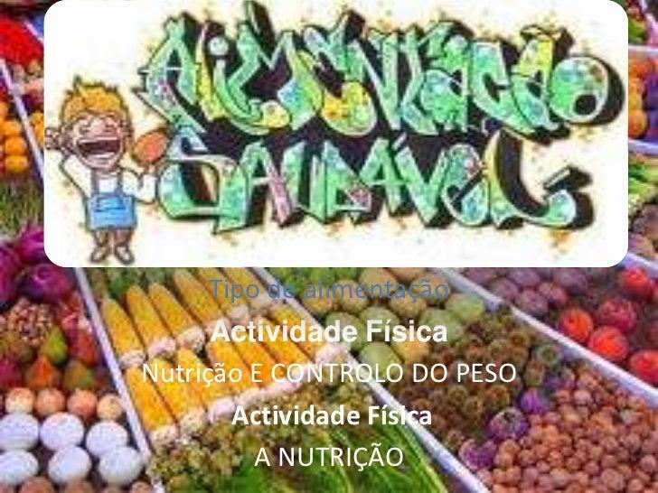 Tipo de alimentação  <br />Actividade Física <br />Nutrição E CONTROLO DO PESO <br />Actividade Física<br />A NUTRIÇÃO<br />
