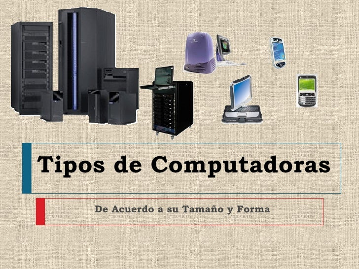 Tipos de Computadoras    De Acuerdo a su Tamaño y Forma