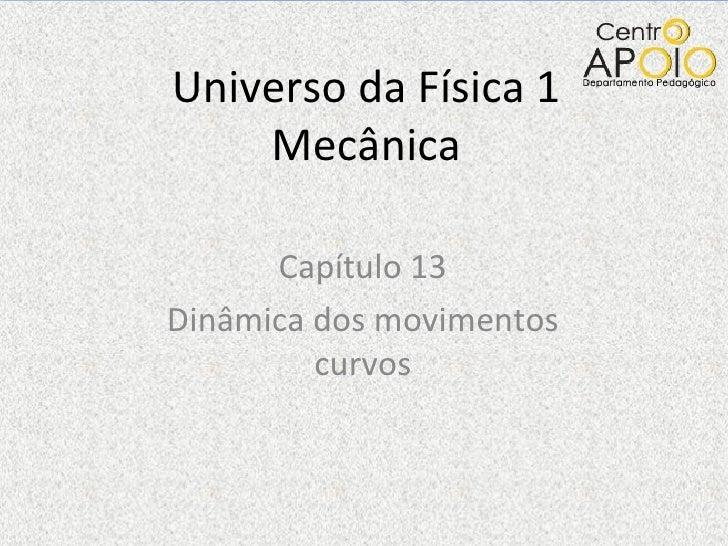 Universo da Física 1    Mecânica      Capítulo 13Dinâmica dos movimentos         curvos