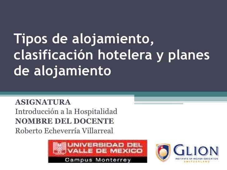 Tipos de alojamiento, clasificación hotelera y planes de alojamiento ASIGNATURA   Introducción a la Hospitalidad NOMBRE DE...