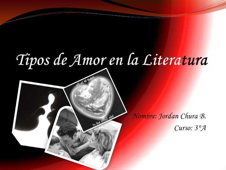Tipos de Amor en laLiteratura<br />Nombre: Jordan Chura B.<br />Curso: 3°A<br />