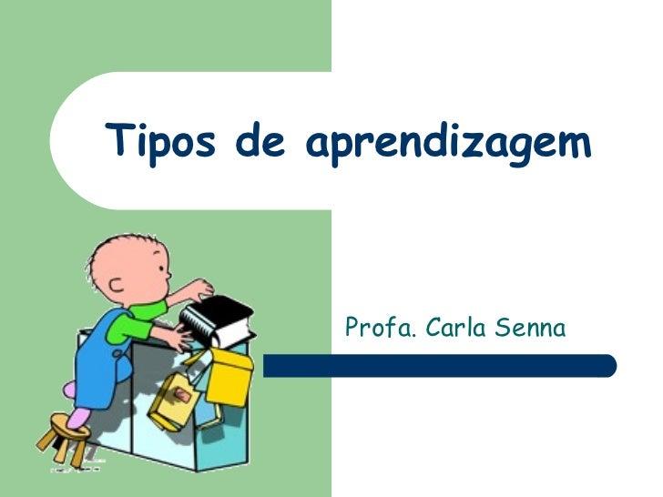 Tipos de aprendizagem Profa. Carla Senna