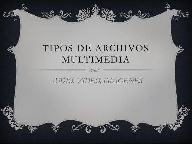 TIPOS DE ARCHIVOSMULTIMEDIAAUDIO, VIDEO, IMAGENES