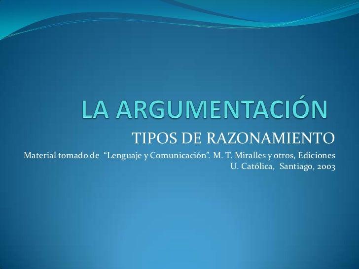 """LA ARGUMENTACIÓN<br />TIPOS DE RAZONAMIENTO<br />Material tomado de  """"Lenguaje y Comunicación"""". M. T. Miralles y otros, Ed..."""