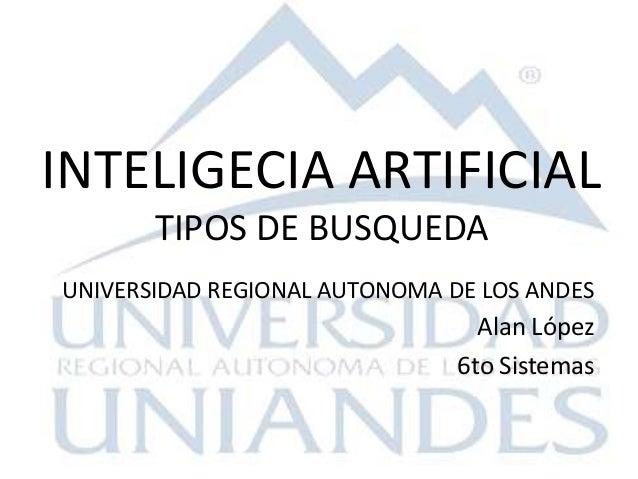 UNIVERSIDAD REGIONAL AUTONOMA DE LOS ANDES Alan López 6to Sistemas INTELIGECIA ARTIFICIAL TIPOS DE BUSQUEDA