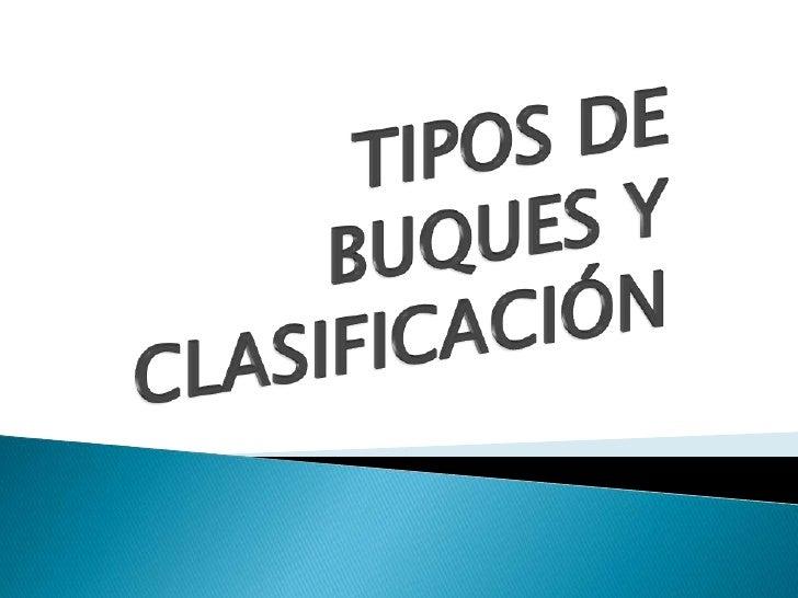 TIPOS DE BUQUES Y CLASIFICACIÓN<br />