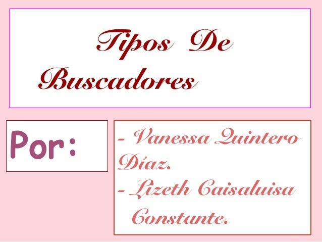 Tipos De BuscadoresPor:   - Vanessa Quintero       Díaz.       - Lizeth Caisaluisa         Constante.