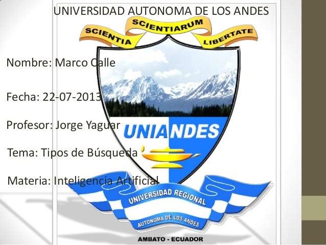 UNIVERSIDAD AUTONOMA DE LOS ANDES Nombre: Marco Calle Fecha: 22-07-2013 Profesor: Jorge Yaguar Tema: Tipos de Búsqueda Mat...