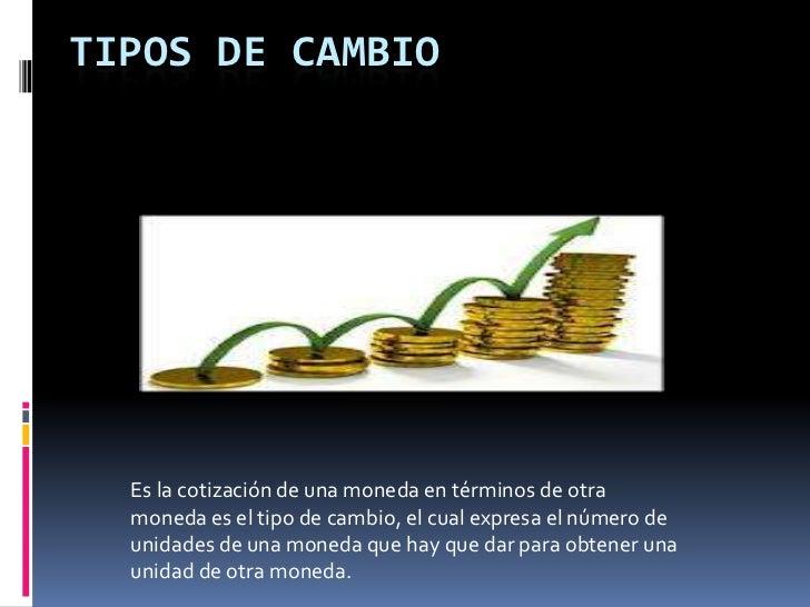 TIPOS DE CAMBIO  Es la cotización de una moneda en términos de otra  moneda es el tipo de cambio, el cual expresa el númer...