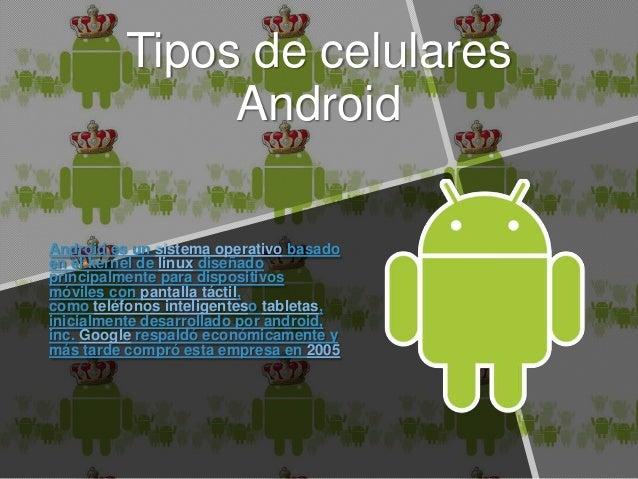 Tipos de celulares Android Android es un sistema operativo basado en el kernel de linux diseñado principalmente para dispo...