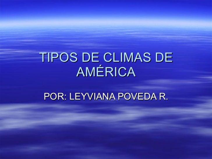 TIPOS DE CLIMAS DE AMÉRICA POR: LEYVIANA POVEDA R.
