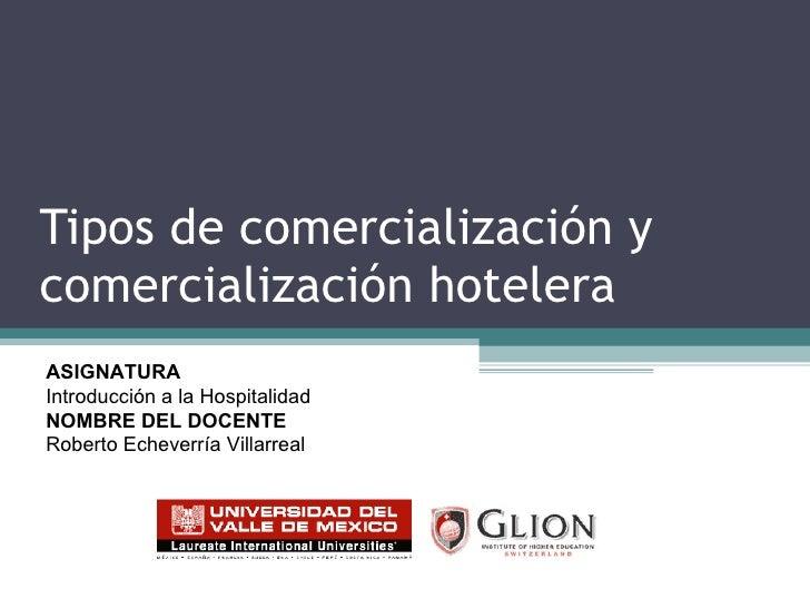 Tipos de comercialización y comercialización hotelera ASIGNATURA   Introducción a la Hospitalidad NOMBRE DEL DOCENTE   Rob...