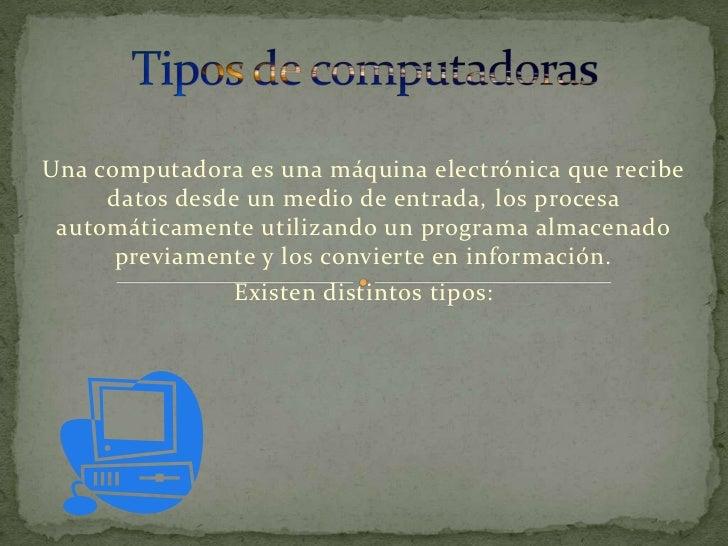 Una computadora es una máquina electrónica que recibe     datos desde un medio de entrada, los procesa automáticamente uti...