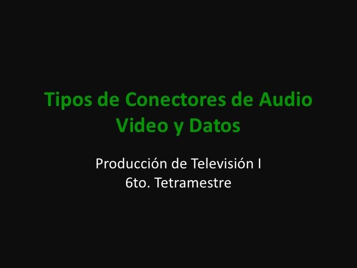 Tipos de Conectores de Audio Video y Datos<br />Producción de Televisión I6to. Tetramestre<br />
