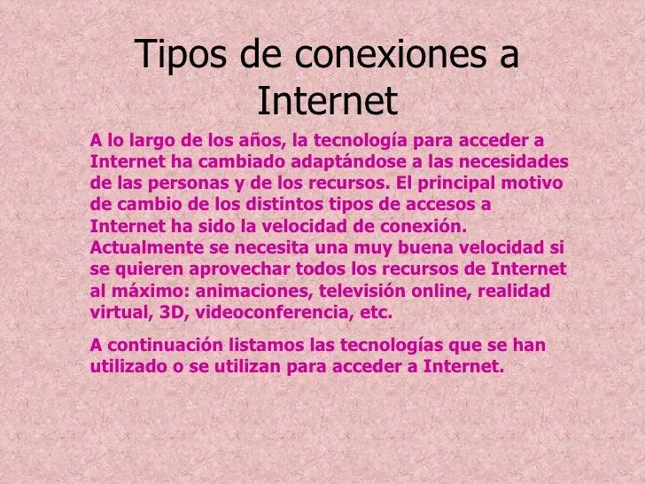 Tipos de conexiones a Internet A lo largo de los años, la tecnología para acceder a Internet ha cambiado adaptándose a las...